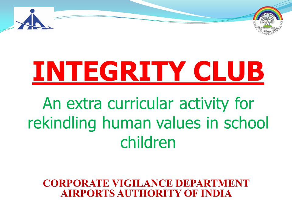 CORPORATE VIGILANCE DEPARTMENT AIRPORTS AUTHORITY OF INDIA INTEGRITY CLUB An extra curricular activity for rekindling human values in school children