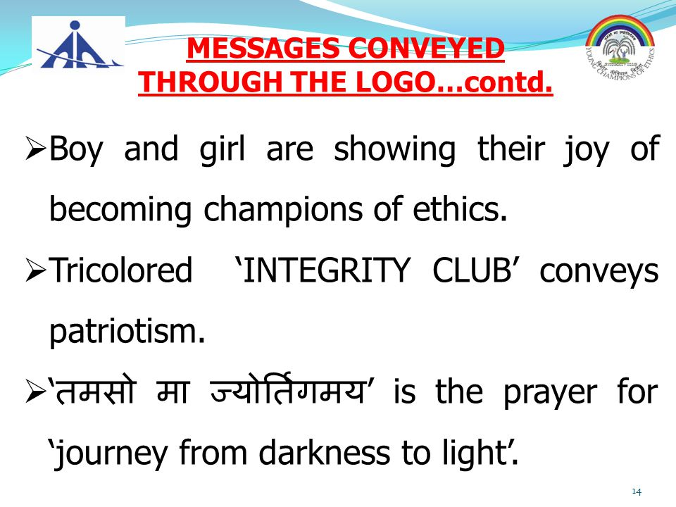 MESSAGES CONVEYED THROUGH THE LOGO…contd.  Boy and girl are showing their joy of becoming champions of ethics.  Tricolored 'INTEGRITY CLUB' conveys