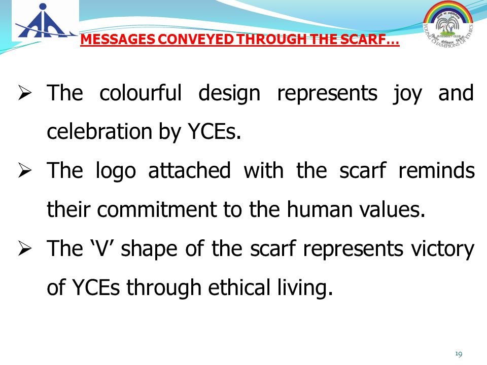 The colourful design represents joy and celebration by YCEs.  The logo attached with the scarf reminds their commitment to the human values.  The