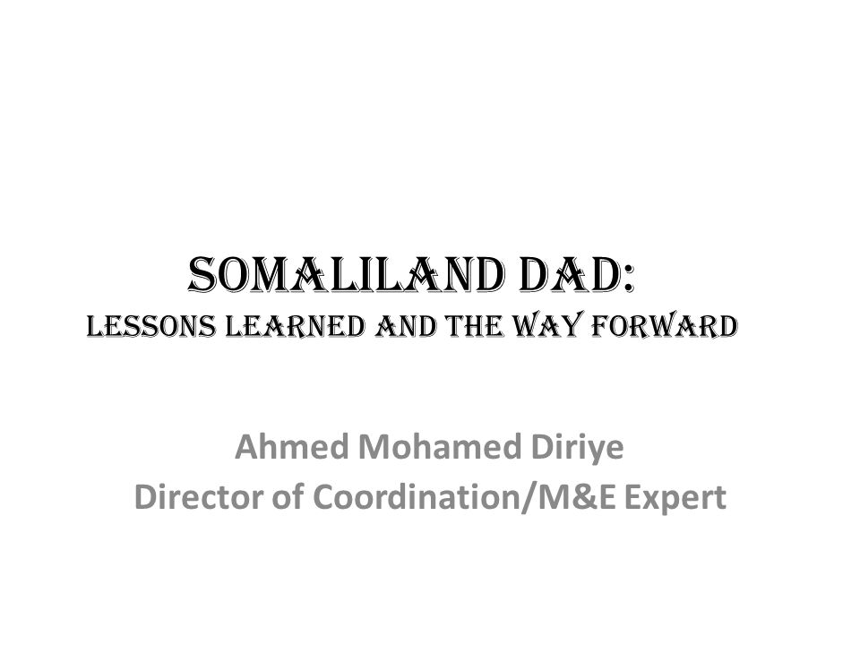 Somaliland DAD: Lessons Learned and the Way Forward Ahmed Mohamed Diriye Director of Coordination/M&E Expert