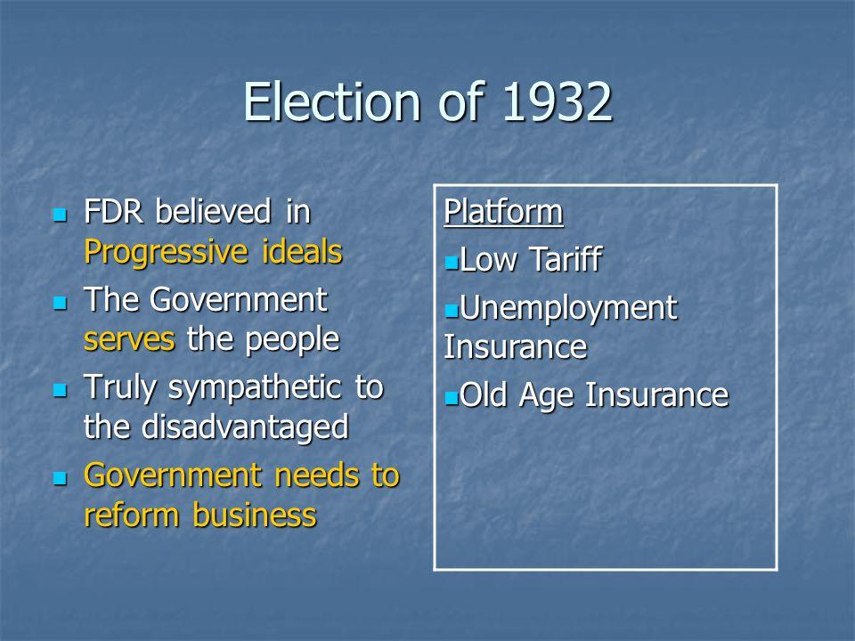 Election of 1932 FDR believed in Progressive ideals FDR believed in Progressive ideals The Government serves the people The Government serves the peop