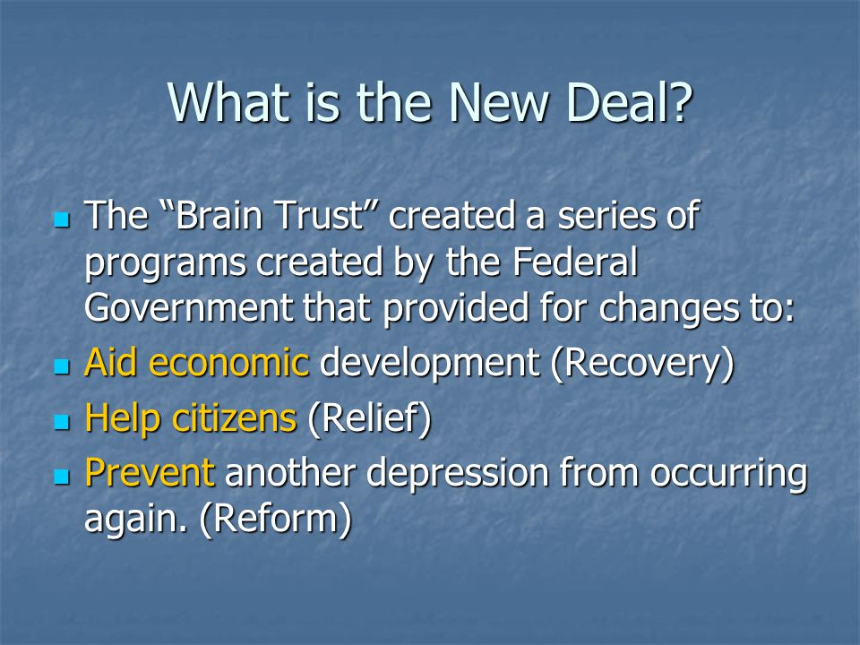 """What is the New Deal? The """"Brain Trust"""" created a series of programs created by the Federal Government that provided for changes to: The """"Brain Trust"""""""