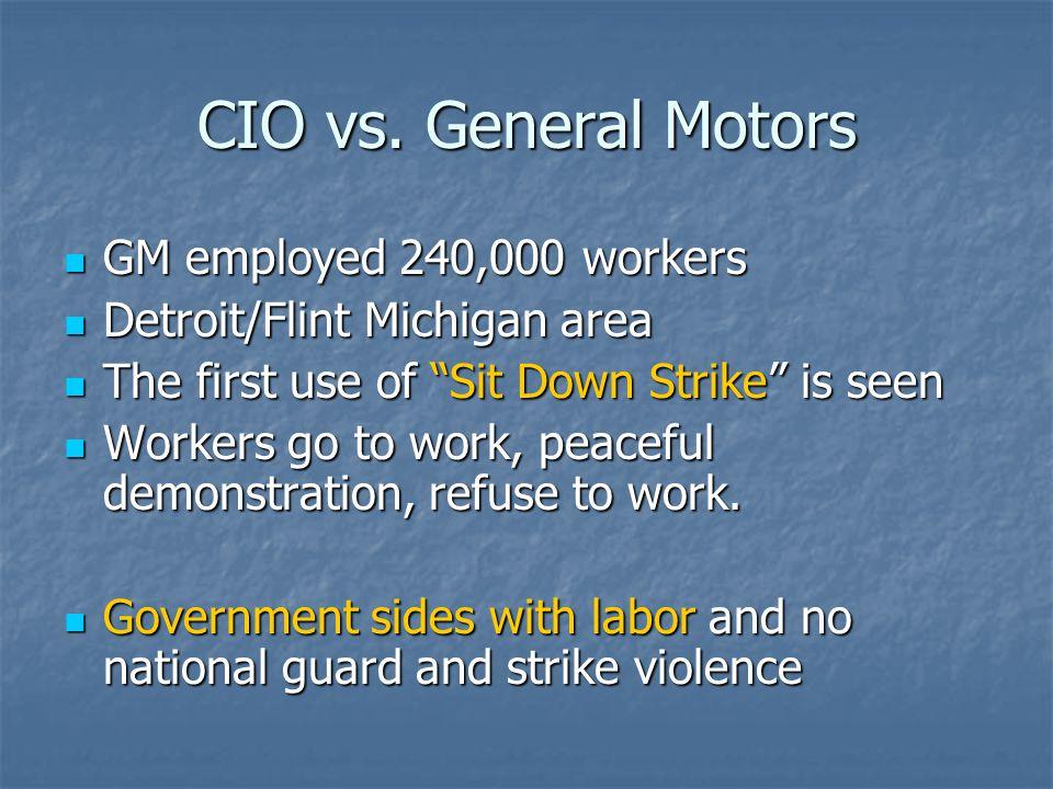 CIO vs. General Motors GM employed 240,000 workers GM employed 240,000 workers Detroit/Flint Michigan area Detroit/Flint Michigan area The first use o
