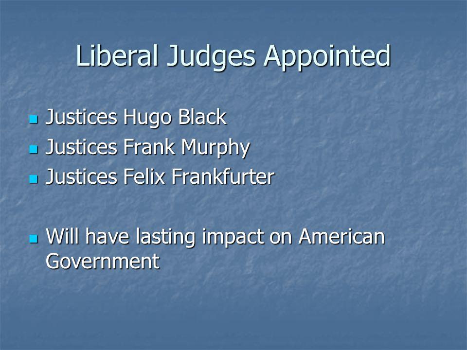 Liberal Judges Appointed Justices Hugo Black Justices Hugo Black Justices Frank Murphy Justices Frank Murphy Justices Felix Frankfurter Justices Felix