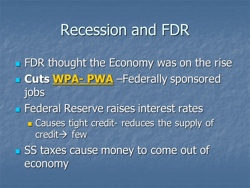 Recession and FDR FDR thought the Economy was on the rise FDR thought the Economy was on the rise Cuts WPA- PWA –Federally sponsored jobs Cuts WPA- PW