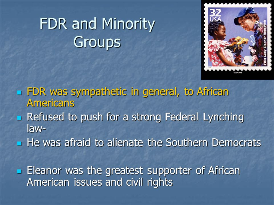 FDR and Minority Groups FDR was sympathetic in general, to African Americans FDR was sympathetic in general, to African Americans Refused to push for