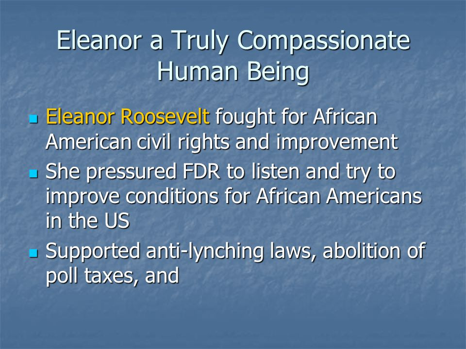 Eleanor a Truly Compassionate Human Being Eleanor Roosevelt fought for African American civil rights and improvement Eleanor Roosevelt fought for Afri