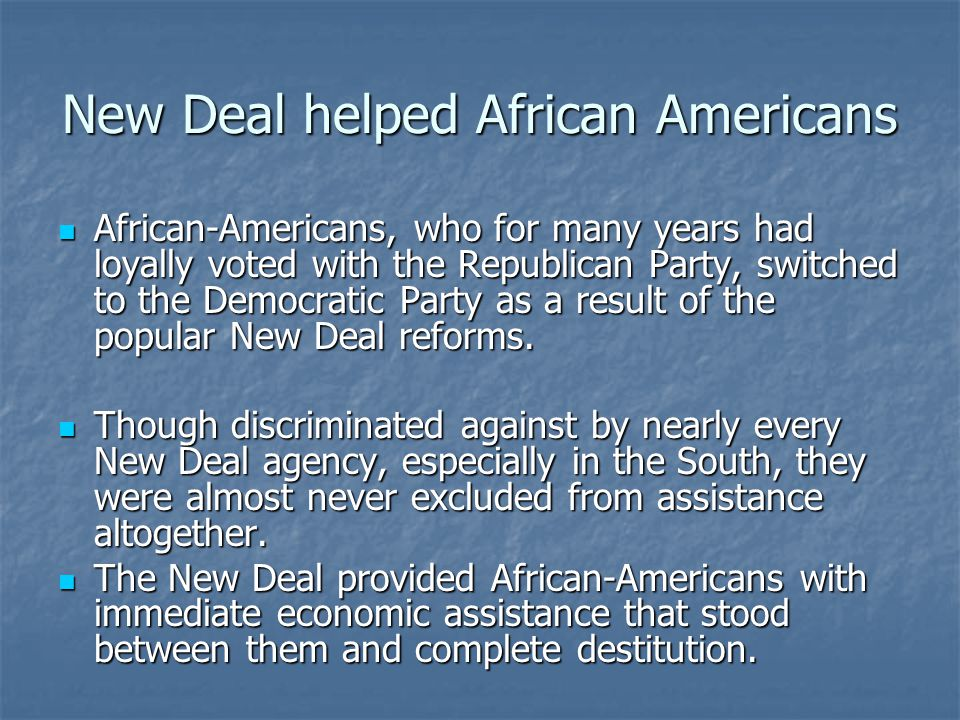 New Deal helped African Americans African-Americans, who for many years had loyally voted with the Republican Party, switched to the Democratic Party