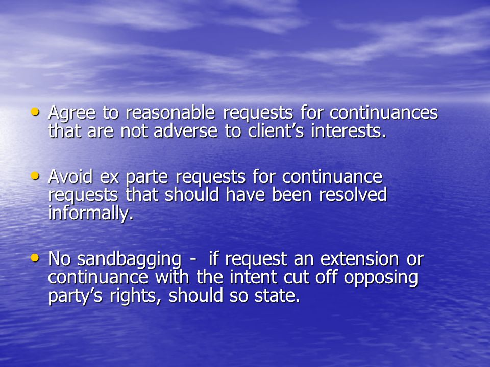 Agree to reasonable requests for continuances that are not adverse to client's interests. Agree to reasonable requests for continuances that are not a