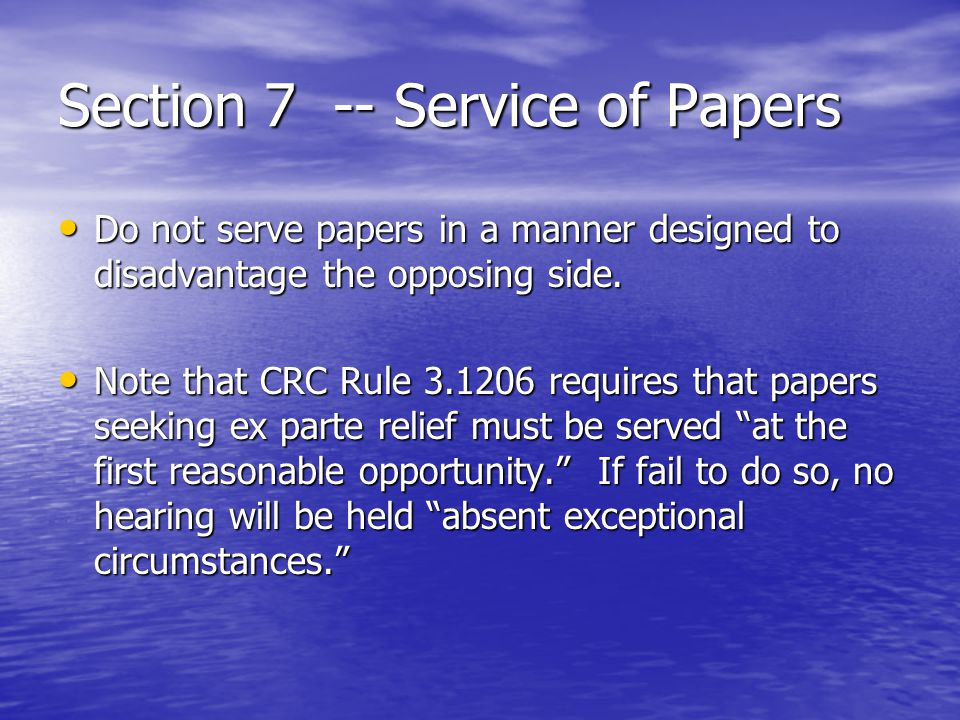 Section 7 -- Service of Papers Do not serve papers in a manner designed to disadvantage the opposing side. Do not serve papers in a manner designed to