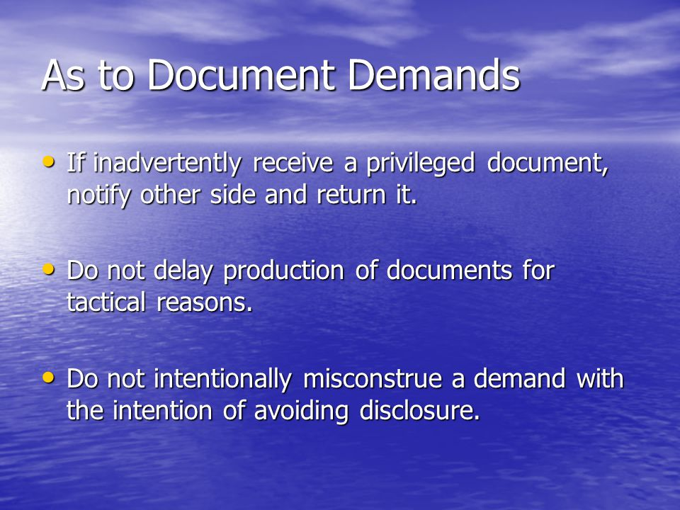 As to Document Demands If inadvertently receive a privileged document, notify other side and return it. If inadvertently receive a privileged document