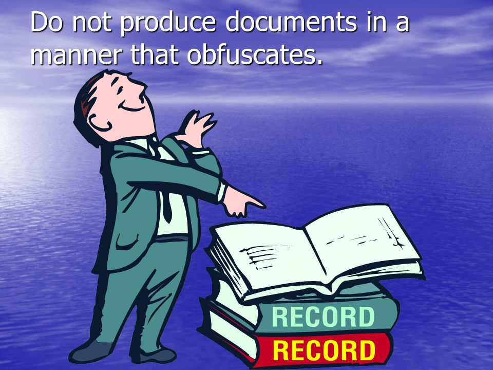 Do not produce documents in a manner that obfuscates.