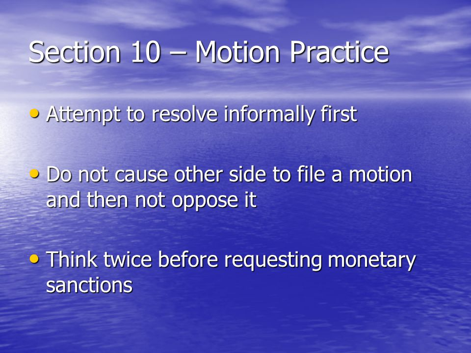 Section 10 – Motion Practice Attempt to resolve informally first Attempt to resolve informally first Do not cause other side to file a motion and then not oppose it Do not cause other side to file a motion and then not oppose it Think twice before requesting monetary sanctions Think twice before requesting monetary sanctions