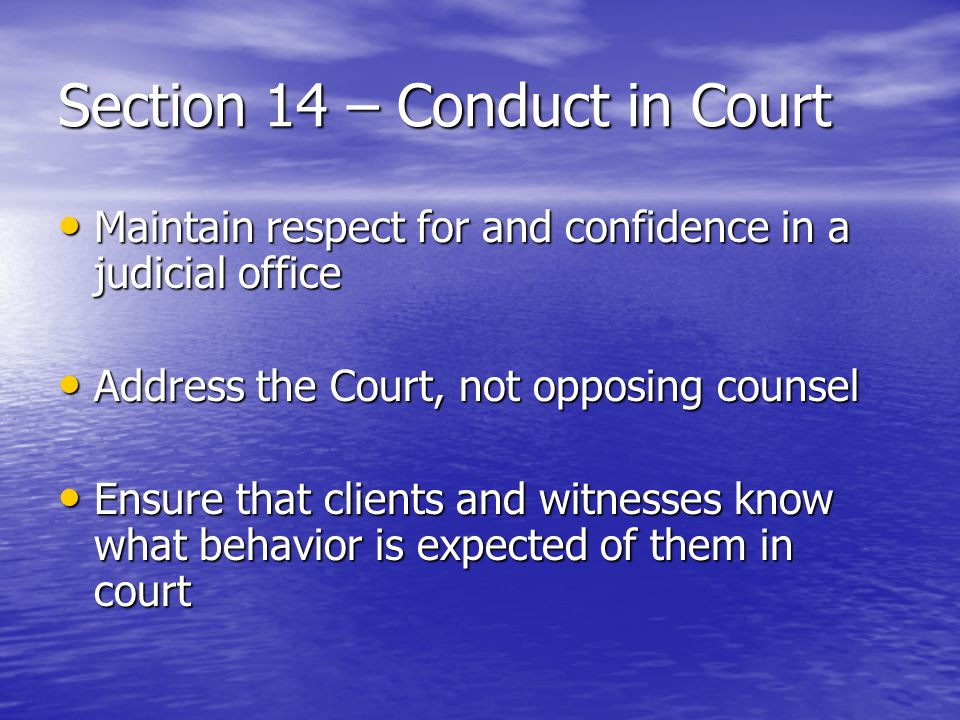 Section 14 – Conduct in Court Maintain respect for and confidence in a judicial office Maintain respect for and confidence in a judicial office Address the Court, not opposing counsel Address the Court, not opposing counsel Ensure that clients and witnesses know what behavior is expected of them in court Ensure that clients and witnesses know what behavior is expected of them in court