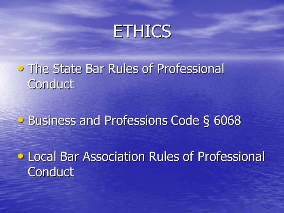 ETHICS The State Bar Rules of Professional Conduct The State Bar Rules of Professional Conduct Business and Professions Code § 6068 Business and Professions Code § 6068 Local Bar Association Rules of Professional Conduct Local Bar Association Rules of Professional Conduct