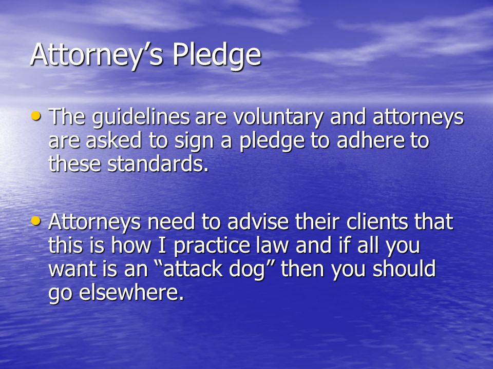 Attorney's Pledge The guidelines are voluntary and attorneys are asked to sign a pledge to adhere to these standards.