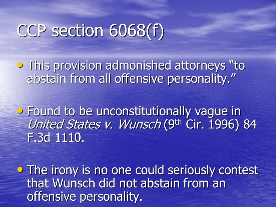 CCP section 6068(f) This provision admonished attorneys to abstain from all offensive personality. This provision admonished attorneys to abstain from all offensive personality. Found to be unconstitutionally vague in United States v.