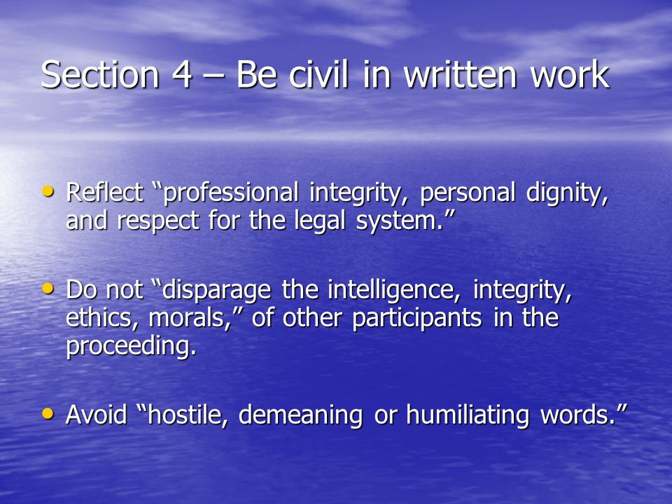 Section 4 – Be civil in written work Reflect professional integrity, personal dignity, and respect for the legal system. Reflect professional integrity, personal dignity, and respect for the legal system. Do not disparage the intelligence, integrity, ethics, morals, of other participants in the proceeding.