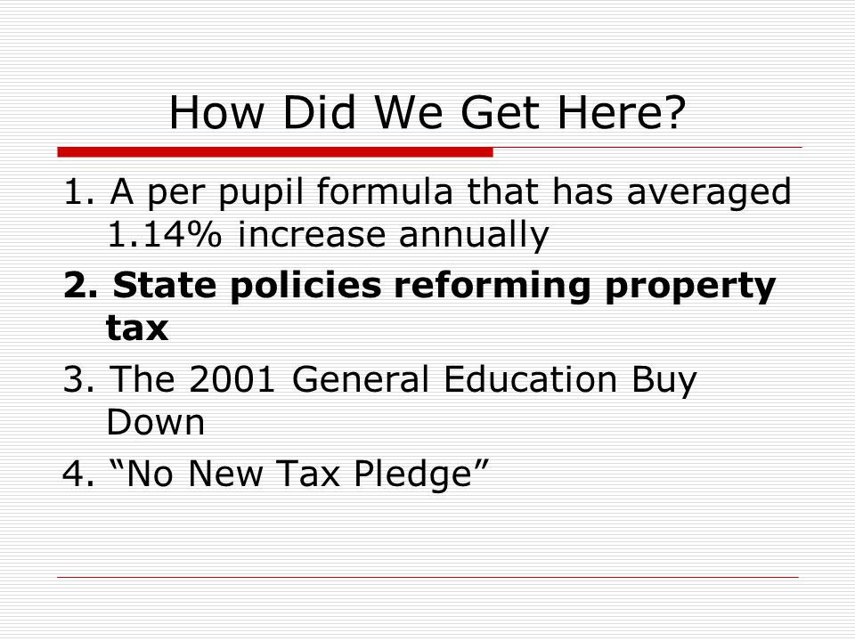 How Did We Get Here? 1. A per pupil formula that has averaged 1.14% increase annually 2. State policies reforming property tax 3. The 2001 General Edu