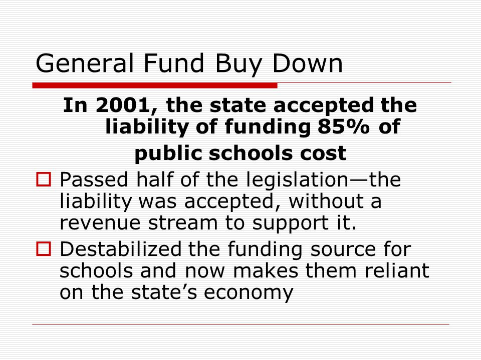 General Fund Buy Down In 2001, the state accepted the liability of funding 85% of public schools cost  Passed half of the legislation—the liability w
