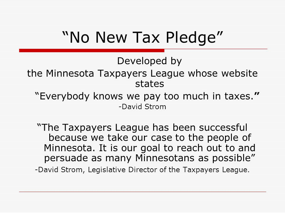 """""""No New Tax Pledge"""" Developed by the Minnesota Taxpayers League whose website states """"Everybody knows we pay too much in taxes."""" -David Strom """"The Tax"""