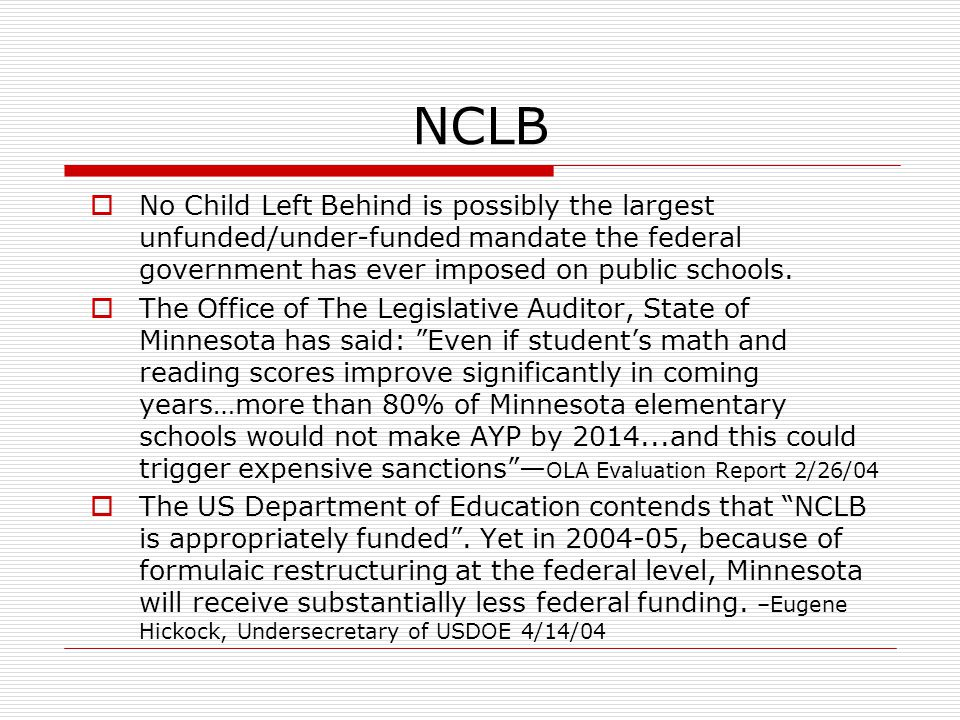NCLB  No Child Left Behind is possibly the largest unfunded/under-funded mandate the federal government has ever imposed on public schools.