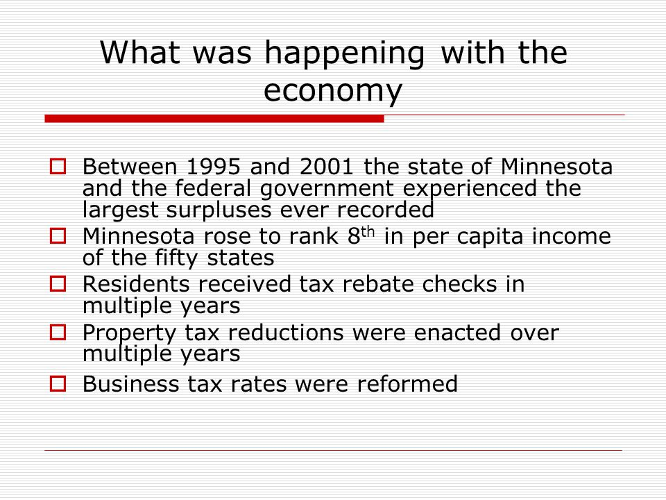 What was happening with the economy  Between 1995 and 2001 the state of Minnesota and the federal government experienced the largest surpluses ever recorded  Minnesota rose to rank 8 th in per capita income of the fifty states  Residents received tax rebate checks in multiple years  Property tax reductions were enacted over multiple years  Business tax rates were reformed