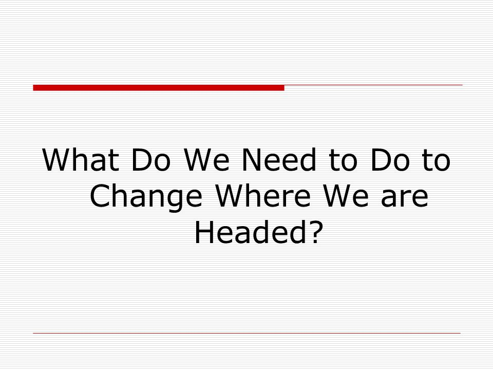 What Do We Need to Do to Change Where We are Headed?
