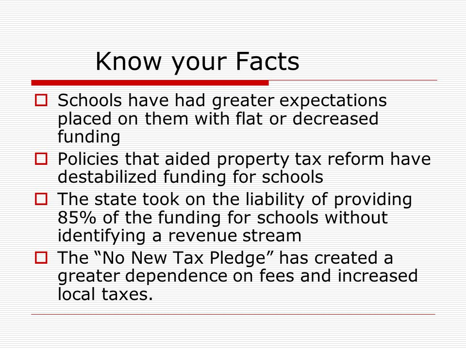 Know your Facts  Schools have had greater expectations placed on them with flat or decreased funding  Policies that aided property tax reform have destabilized funding for schools  The state took on the liability of providing 85% of the funding for schools without identifying a revenue stream  The No New Tax Pledge has created a greater dependence on fees and increased local taxes.
