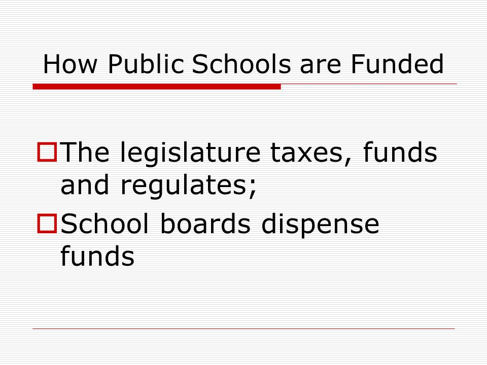 How Public Schools are Funded  The legislature taxes, funds and regulates;  School boards dispense funds