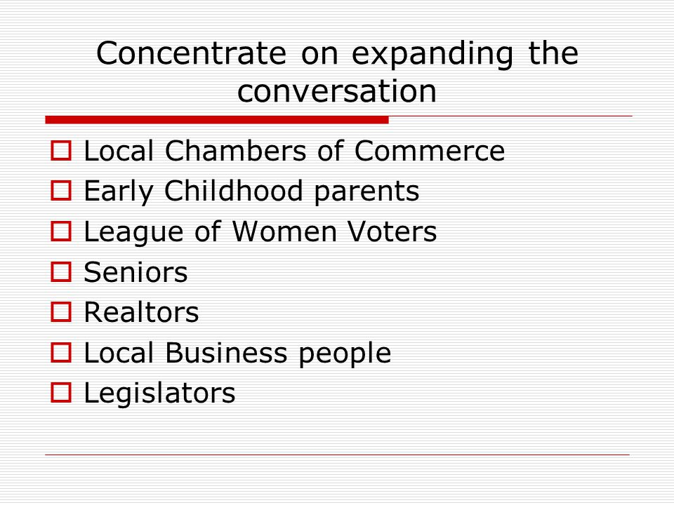 Concentrate on expanding the conversation  Local Chambers of Commerce  Early Childhood parents  League of Women Voters  Seniors  Realtors  Local