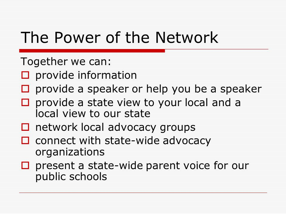 The Power of the Network Together we can:  provide information  provide a speaker or help you be a speaker  provide a state view to your local and a local view to our state  network local advocacy groups  connect with state-wide advocacy organizations  present a state-wide parent voice for our public schools
