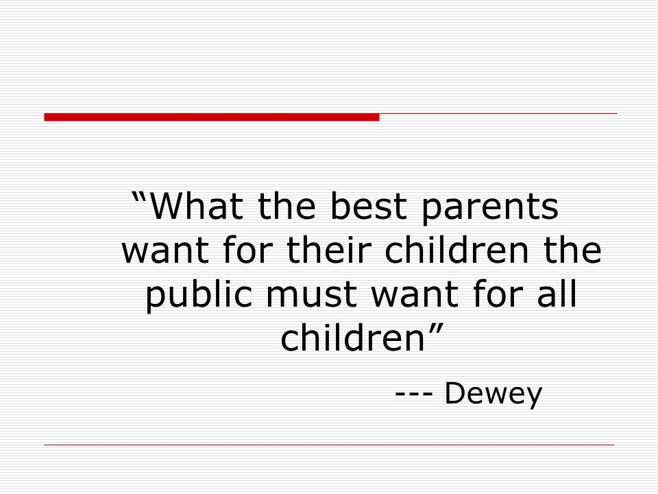 """""""What the best parents want for their children the public must want for all children"""" --- Dewey"""