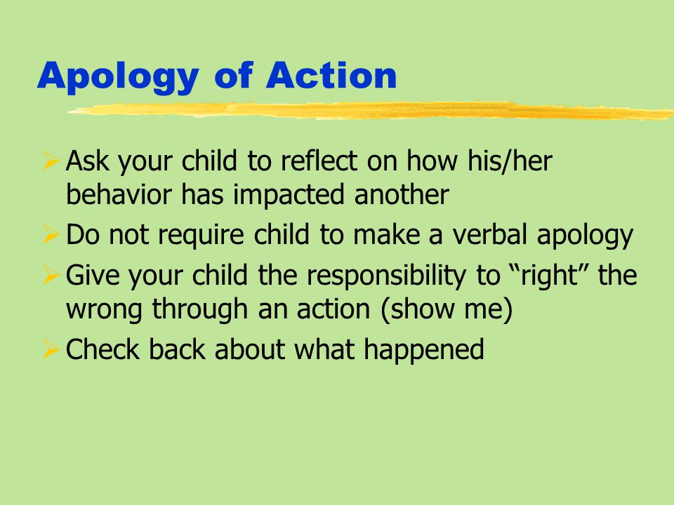 Apology of Action  Ask your child to reflect on how his/her behavior has impacted another  Do not require child to make a verbal apology  Give your child the responsibility to right the wrong through an action (show me)  Check back about what happened