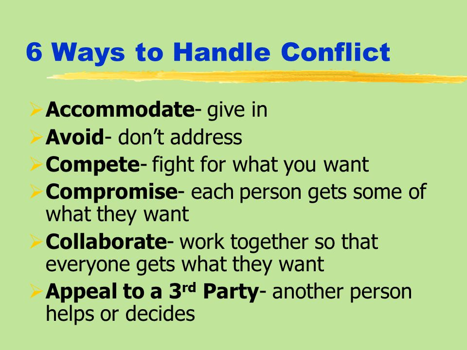 6 Ways to Handle Conflict  Accommodate- give in  Avoid- don't address  Compete- fight for what you want  Compromise- each person gets some of what they want  Collaborate- work together so that everyone gets what they want  Appeal to a 3 rd Party- another person helps or decides