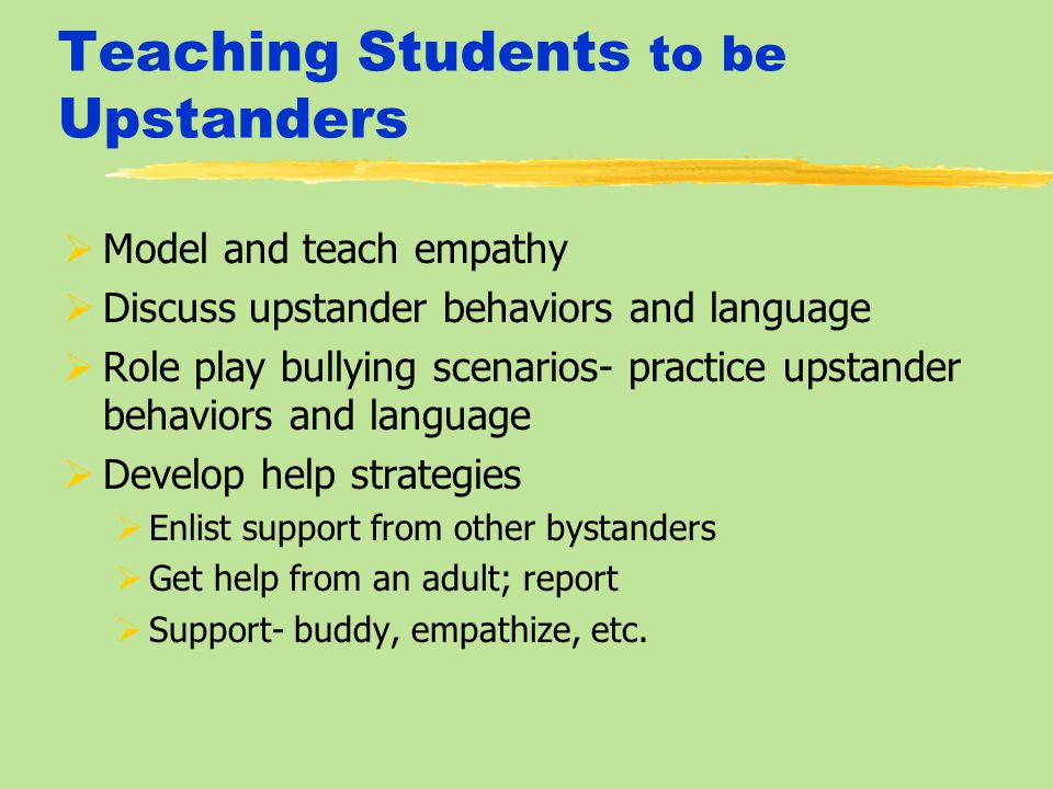 Teaching Students to be Upstanders  Model and teach empathy  Discuss upstander behaviors and language  Role play bullying scenarios- practice upstander behaviors and language  Develop help strategies  Enlist support from other bystanders  Get help from an adult; report  Support- buddy, empathize, etc.