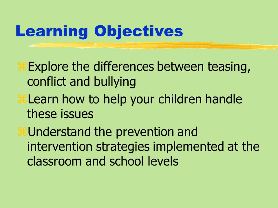 Learning Objectives zExplore the differences between teasing, conflict and bullying zLearn how to help your children handle these issues zUnderstand the prevention and intervention strategies implemented at the classroom and school levels