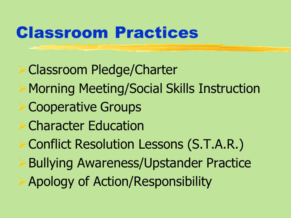 Classroom Practices  Classroom Pledge/Charter  Morning Meeting/Social Skills Instruction  Cooperative Groups  Character Education  Conflict Resolution Lessons (S.T.A.R.)  Bullying Awareness/Upstander Practice  Apology of Action/Responsibility