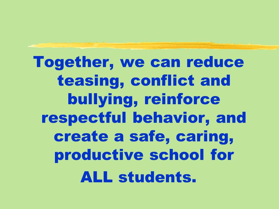 Together, we can reduce teasing, conflict and bullying, reinforce respectful behavior, and create a safe, caring, productive school for ALL students.