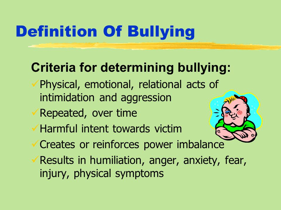 Definition Of Bullying Criteria for determining bullying: Physical, emotional, relational acts of intimidation and aggression Repeated, over time Harmful intent towards victim Creates or reinforces power imbalance Results in humiliation, anger, anxiety, fear, injury, physical symptoms