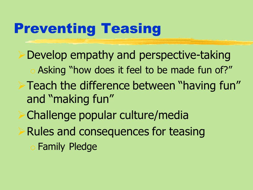 Preventing Teasing  Develop empathy and perspective-taking o Asking how does it feel to be made fun of  Teach the difference between having fun and making fun  Challenge popular culture/media  Rules and consequences for teasing o Family Pledge