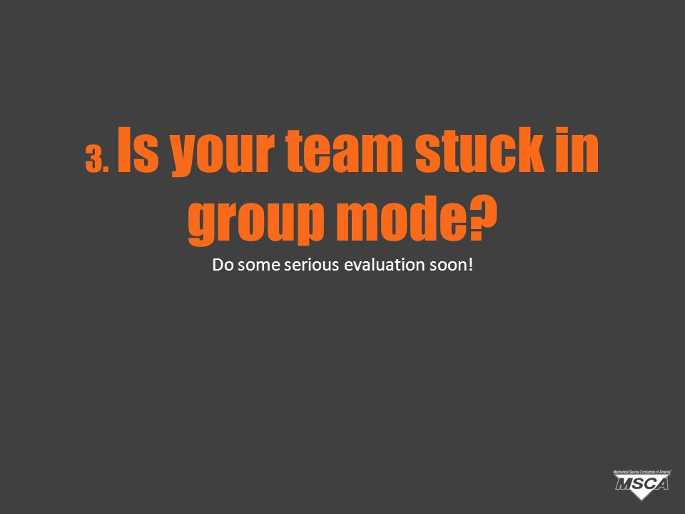 3. Is your team stuck in group mode Do some serious evaluation soon!