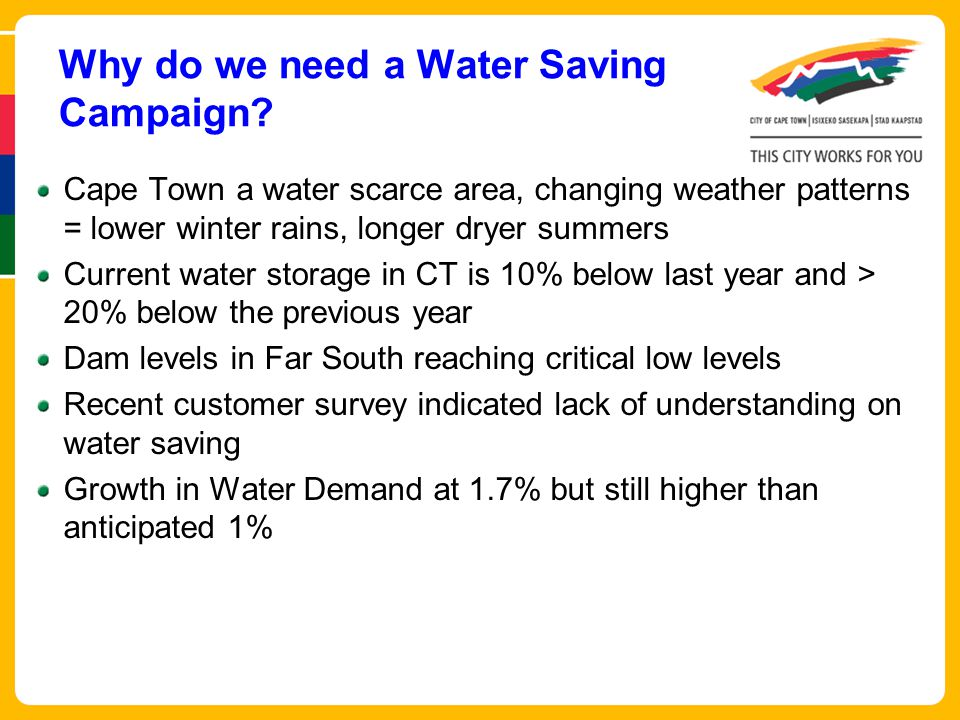Cape Town a water scarce area, changing weather patterns = lower winter rains, longer dryer summers Current water storage in CT is 10% below last year and > 20% below the previous year Dam levels in Far South reaching critical low levels Recent customer survey indicated lack of understanding on water saving Growth in Water Demand at 1.7% but still higher than anticipated 1% Why do we need a Water Saving Campaign