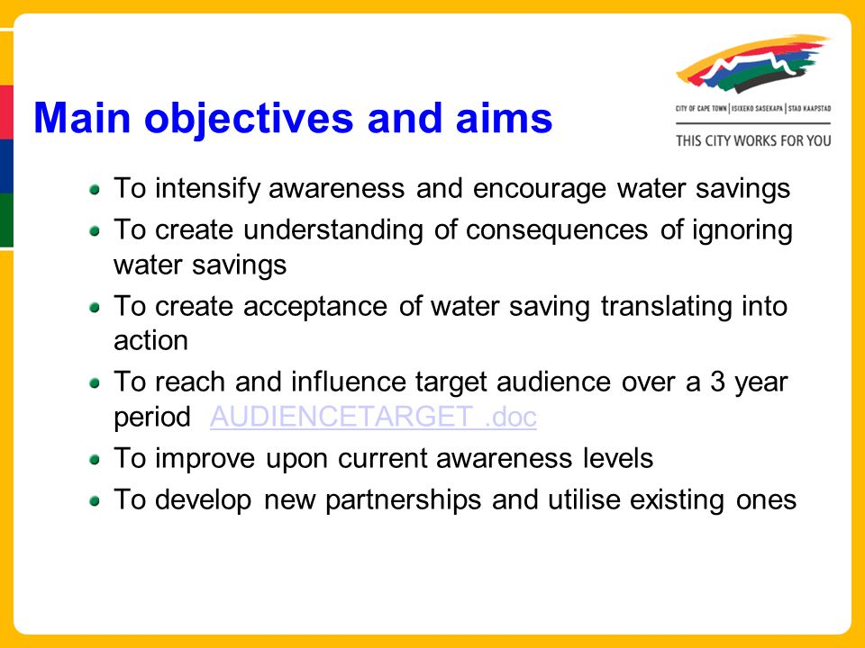 To intensify awareness and encourage water savings To create understanding of consequences of ignoring water savings To create acceptance of water saving translating into action To reach and influence target audience over a 3 year period AUDIENCETARGET.docAUDIENCETARGET.doc To improve upon current awareness levels To develop new partnerships and utilise existing ones Main objectives and aims