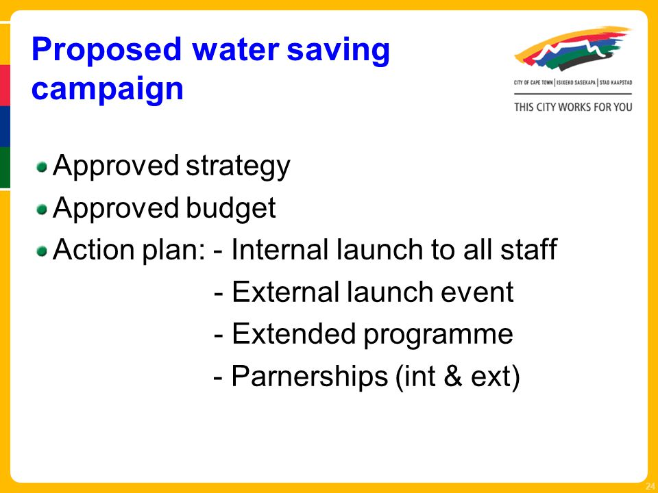 Proposed water saving campaign Approved strategy Approved budget Action plan: - Internal launch to all staff - External launch event - Extended programme - Parnerships (int & ext) 24