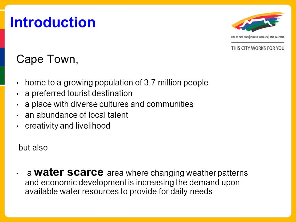 Introduction Cape Town, home to a growing population of 3.7 million people a preferred tourist destination a place with diverse cultures and communities an abundance of local talent creativity and livelihood but also a water scarce area where changing weather patterns and economic development is increasing the demand upon available water resources to provide for daily needs.