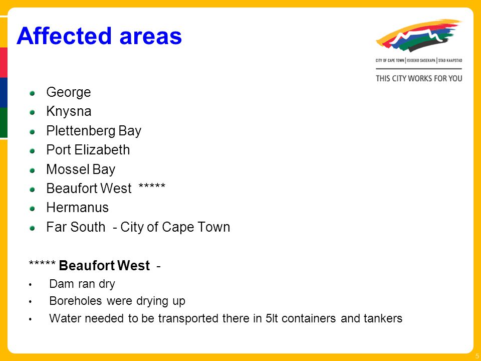 Affected areas George Knysna Plettenberg Bay Port Elizabeth Mossel Bay Beaufort West ***** Hermanus Far South - City of Cape Town ***** Beaufort West - Dam ran dry Boreholes were drying up Water needed to be transported there in 5lt containers and tankers 5