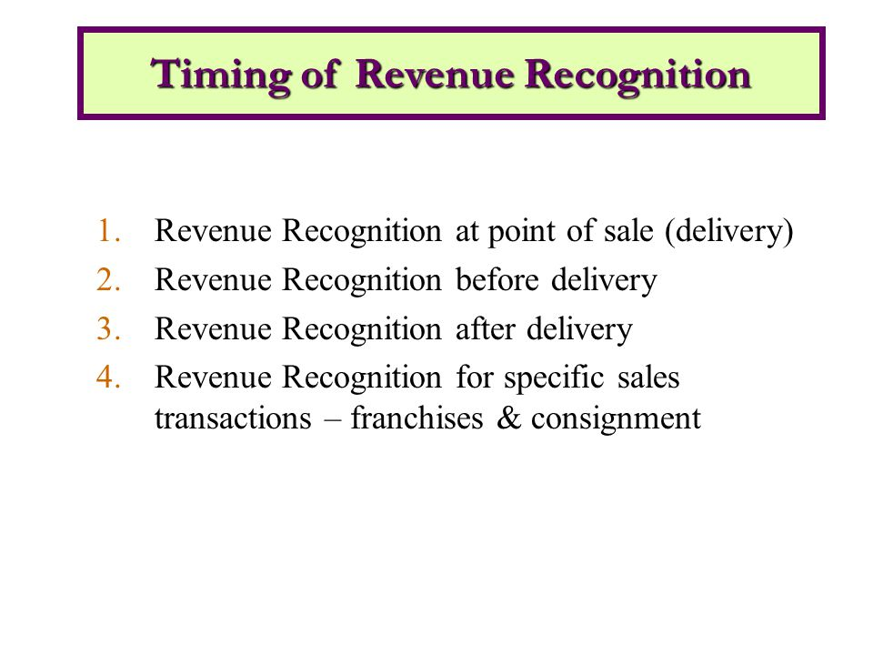 1.Revenue Recognition at point of sale (delivery) 2.Revenue Recognition before delivery 3.Revenue Recognition after delivery 4.Revenue Recognition for specific sales transactions – franchises & consignment Timing of Revenue Recognition