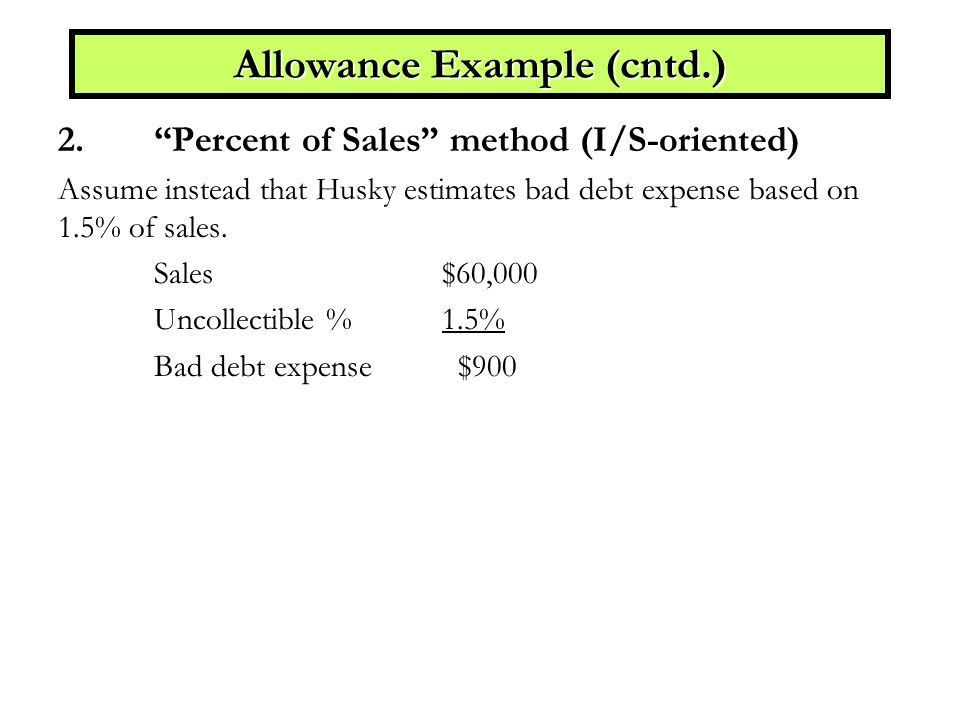 Allowance Example (cntd.) 2. Percent of Sales method (I/S-oriented) Assume instead that Husky estimates bad debt expense based on 1.5% of sales.