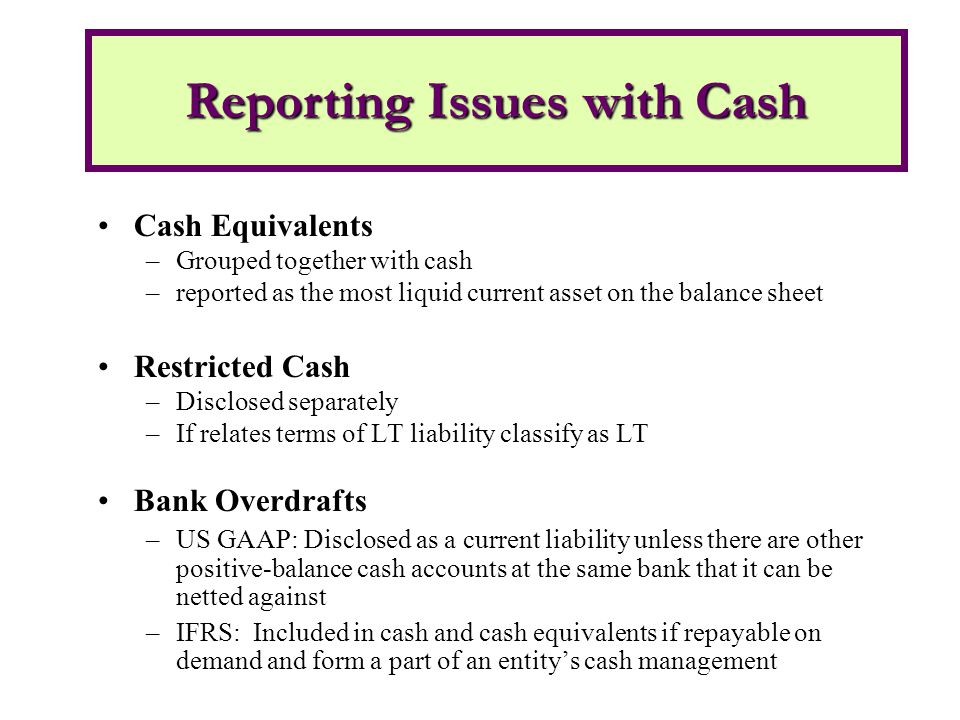 Cash Equivalents –Grouped together with cash –reported as the most liquid current asset on the balance sheet Restricted Cash –Disclosed separately –If relates terms of LT liability classify as LT Bank Overdrafts –US GAAP: Disclosed as a current liability unless there are other positive-balance cash accounts at the same bank that it can be netted against –IFRS: Included in cash and cash equivalents if repayable on demand and form a part of an entity's cash management Reporting Issues with Cash